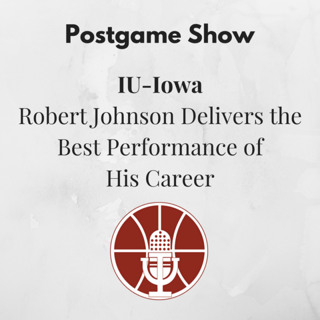 [388] IU-Iowa Postgame Show: Robert Johnson Delivers the Best Performance of His Career