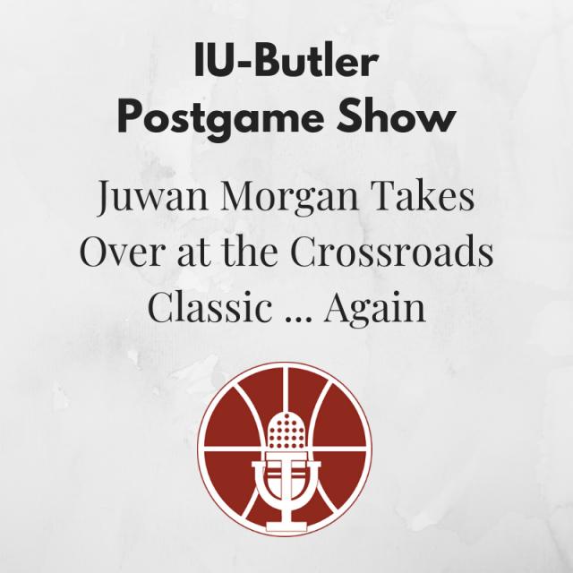 [456] IU-Butler Postgame Show: Juwan Morgan Takes Over at the Crossroads Classic … Again